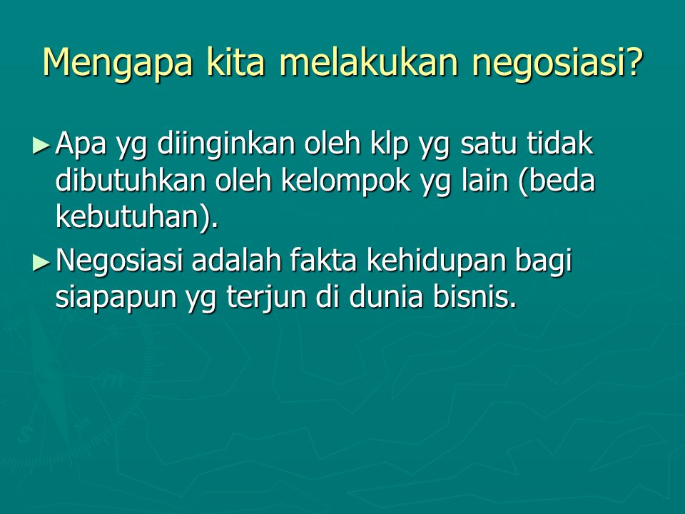 Mengapa kita melakukan negosiasi? ► Apa yg diinginkan oleh klp yg satu tidak dibutuhkan oleh kelompok yg lain (beda kebutuhan). ► Negosiasi adalah fak