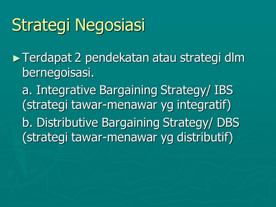 Strategi Negosiasi ► Terdapat 2 pendekatan atau strategi dlm bernegoisasi. a. Integrative Bargaining Strategy/ IBS (strategi tawar-menawar yg integrat