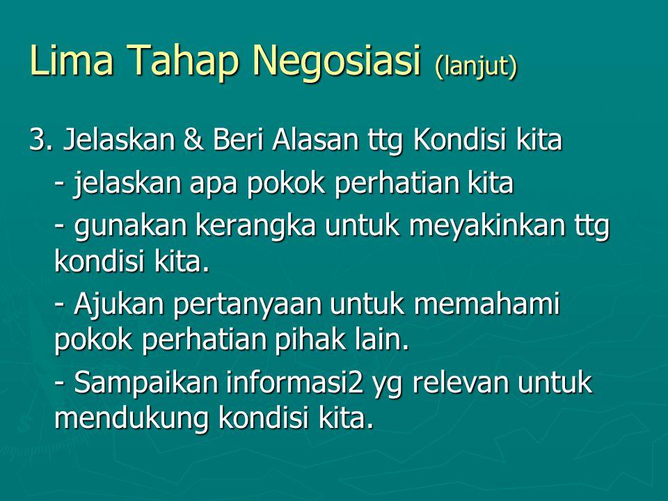 Lima Tahap Negosiasi (lanjut) 3. Jelaskan & Beri Alasan ttg Kondisi kita - jelaskan apa pokok perhatian kita - gunakan kerangka untuk meyakinkan ttg k