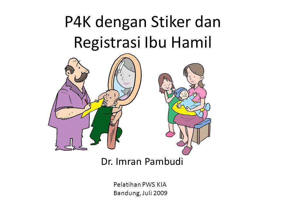 P4K dengan Stiker dan Registrasi Ibu Hamil Dr. Imran Pambudi Pelatihan PWS KIA Bandung, Juli 2009
