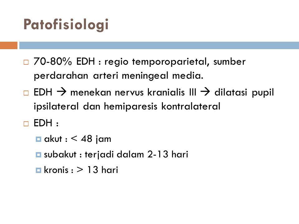 Patofisiologi  70-80% EDH : regio temporoparietal, sumber perdarahan arteri meningeal media.  EDH  menekan nervus kranialis III  dilatasi pupil ip