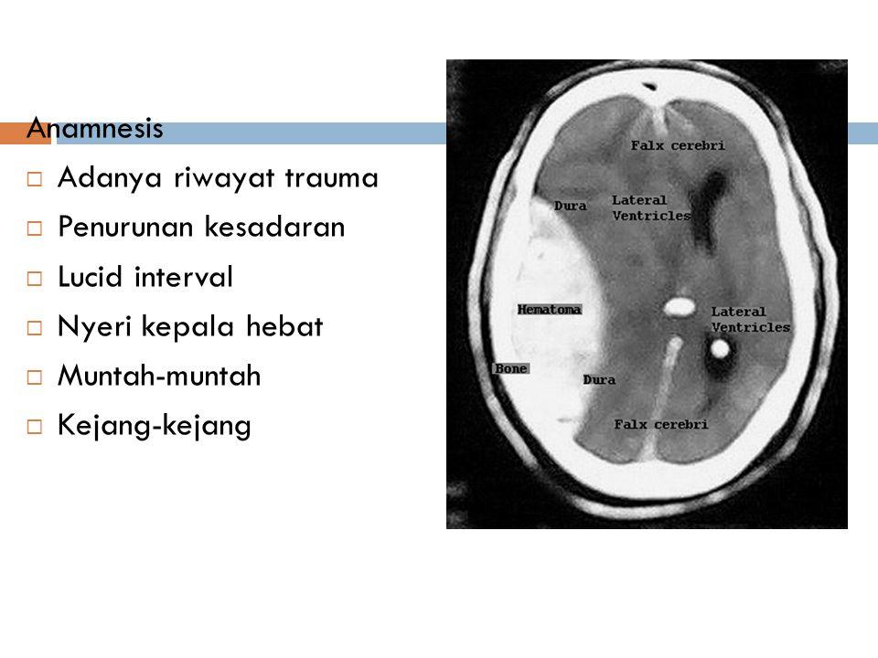 Anamnesis  Adanya riwayat trauma  Penurunan kesadaran  Lucid interval  Nyeri kepala hebat  Muntah-muntah  Kejang-kejang