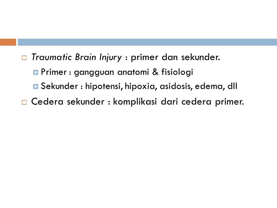  Traumatic Brain Injury : primer dan sekunder.  Primer : gangguan anatomi & fisiologi  Sekunder : hipotensi, hipoxia, asidosis, edema, dll  Cedera