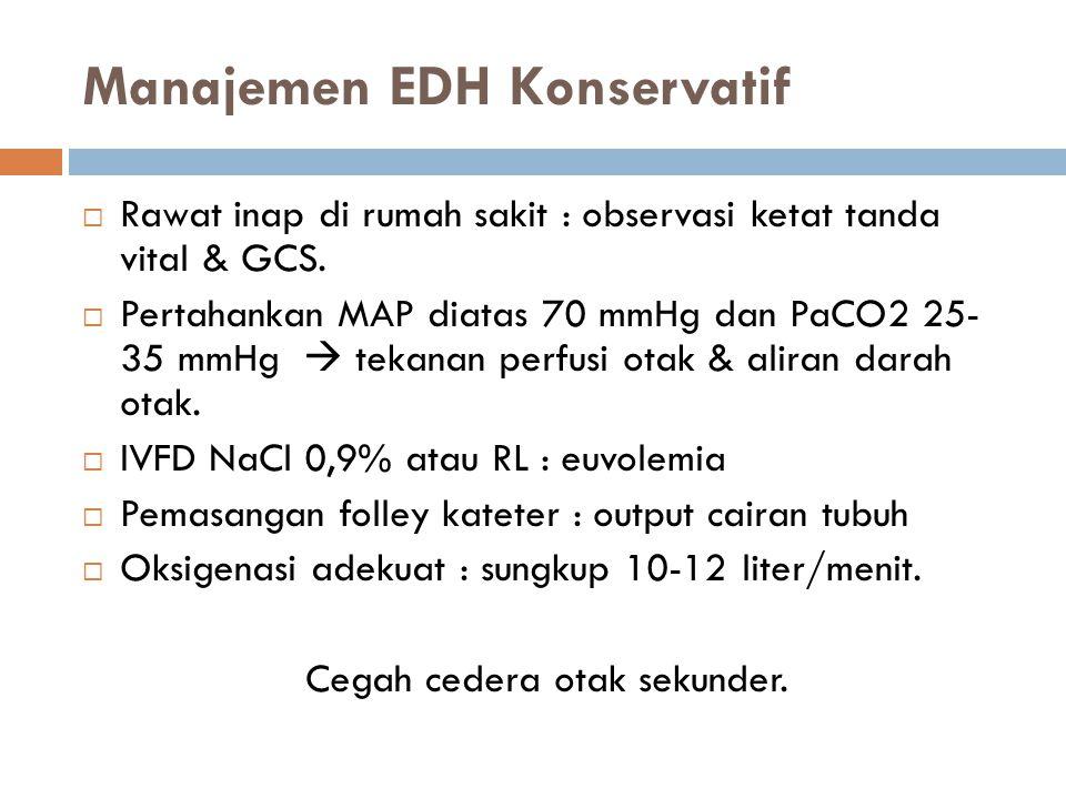 Manajemen EDH Konservatif  Rawat inap di rumah sakit : observasi ketat tanda vital & GCS.  Pertahankan MAP diatas 70 mmHg dan PaCO2 25- 35 mmHg  te