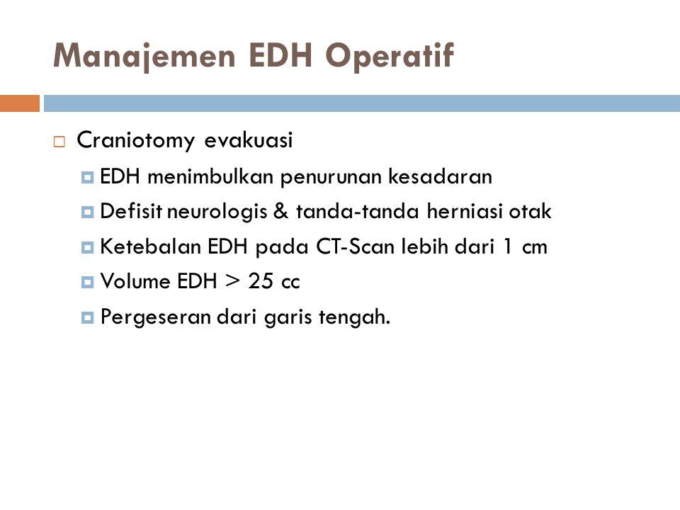 Manajemen EDH Operatif  Craniotomy evakuasi  EDH menimbulkan penurunan kesadaran  Defisit neurologis & tanda-tanda herniasi otak  Ketebalan EDH pa