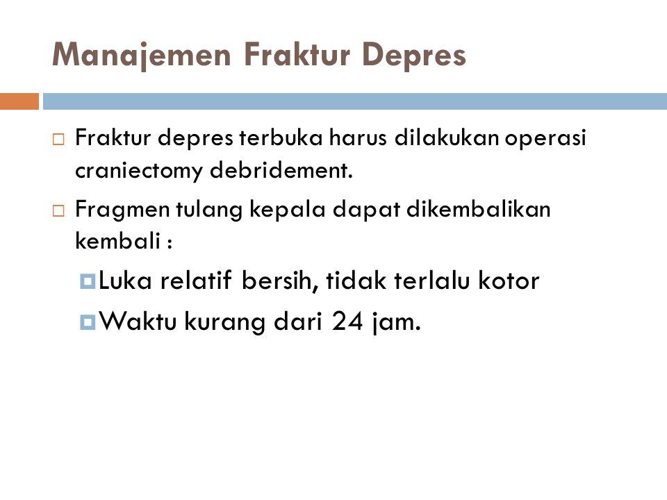 Manajemen Fraktur Depres  Fraktur depres terbuka harus dilakukan operasi craniectomy debridement.  Fragmen tulang kepala dapat dikembalikan kembali
