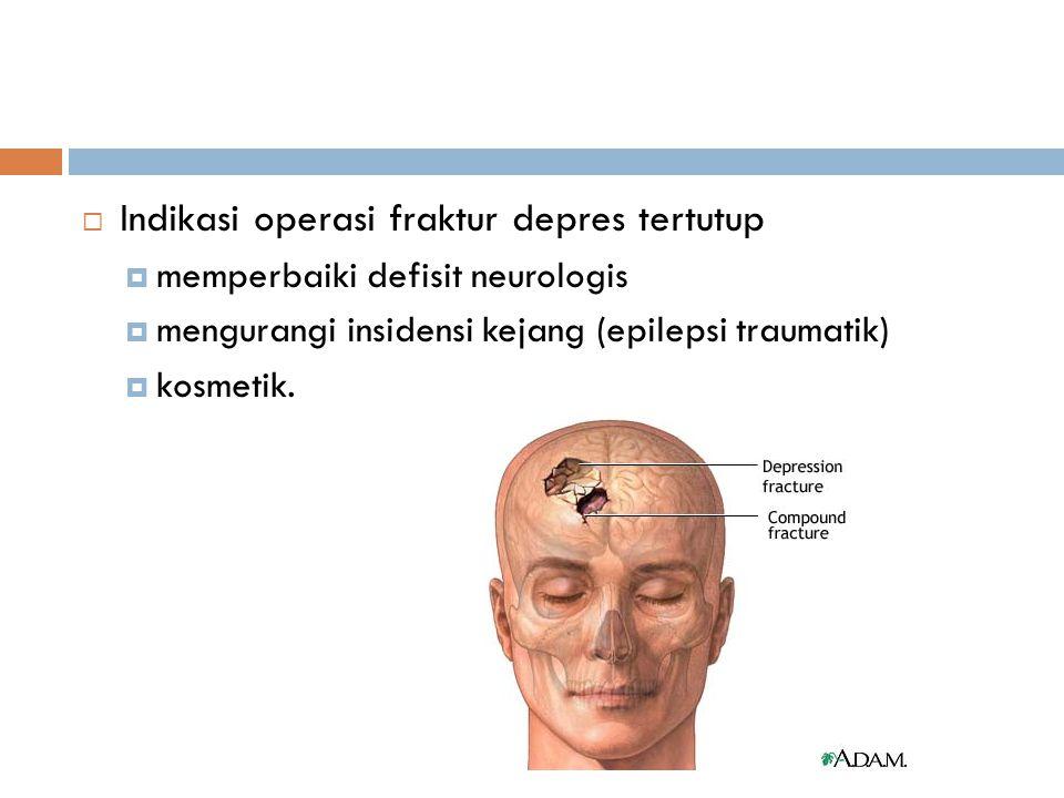  Indikasi operasi fraktur depres tertutup  memperbaiki defisit neurologis  mengurangi insidensi kejang (epilepsi traumatik)  kosmetik.