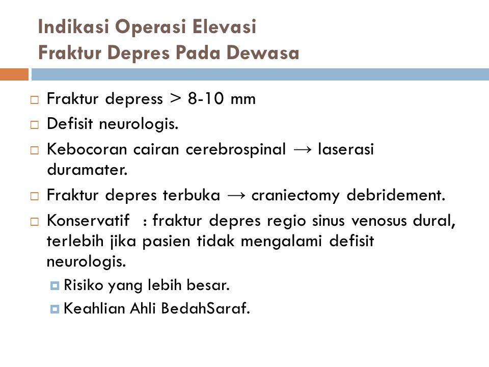 Indikasi Operasi Elevasi Fraktur Depres Pada Dewasa  Fraktur depress > 8-10 mm  Defisit neurologis.  Kebocoran cairan cerebrospinal → laserasi dura