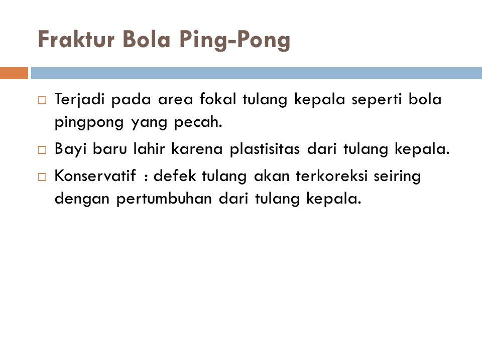 Fraktur Bola Ping-Pong  Terjadi pada area fokal tulang kepala seperti bola pingpong yang pecah.  Bayi baru lahir karena plastisitas dari tulang kepa