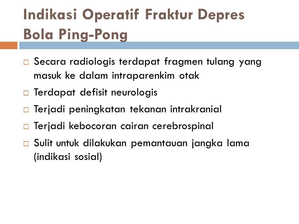 Indikasi Operatif Fraktur Depres Bola Ping-Pong  Secara radiologis terdapat fragmen tulang yang masuk ke dalam intraparenkim otak  Terdapat defisit