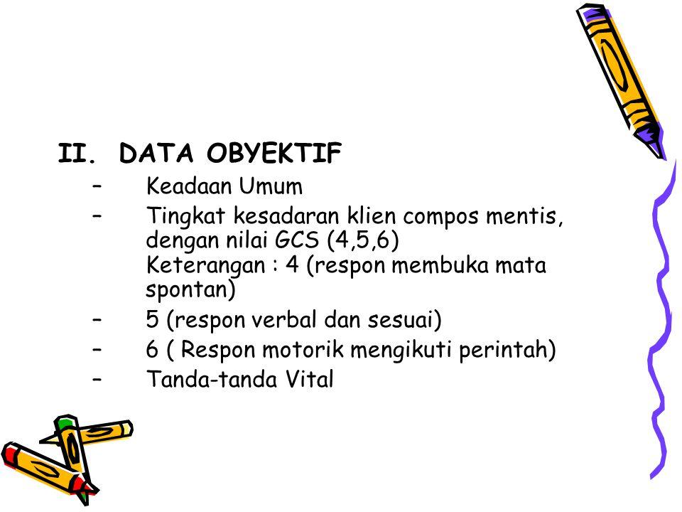 II.DATA OBYEKTIF –Keadaan Umum –Tingkat kesadaran klien compos mentis, dengan nilai GCS (4,5,6) Keterangan : 4 (respon membuka mata spontan) –5 (respo