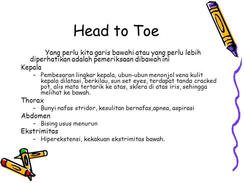 Head to Toe Yang perlu kita garis bawahi atau yang perlu lebih diperhatikan adalah pemeriksaan dibawah ini Kepala –Pembesaran lingkar kepala, ubun-ubu