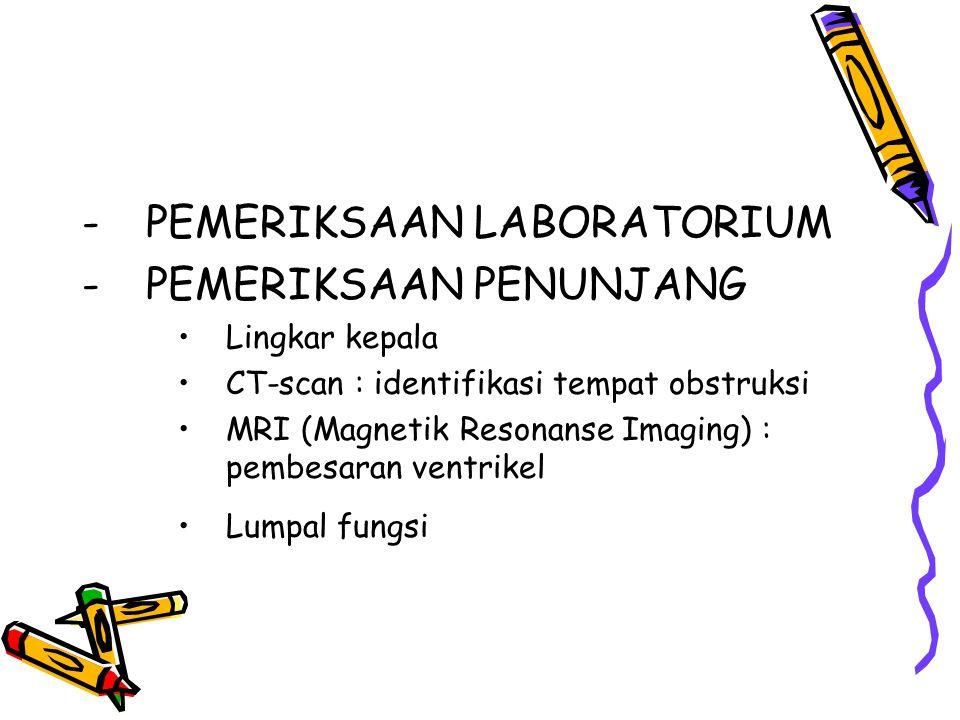 -PEMERIKSAAN LABORATORIUM -PEMERIKSAAN PENUNJANG Lingkar kepala CT-scan : identifikasi tempat obstruksi MRI (Magnetik Resonanse Imaging) : pembesaran