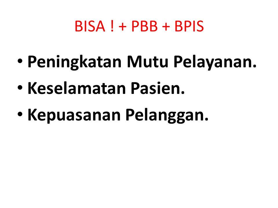 BISA ! + PBB + BPIS Peningkatan Mutu Pelayanan. Keselamatan Pasien. Kepuasanan Pelanggan.