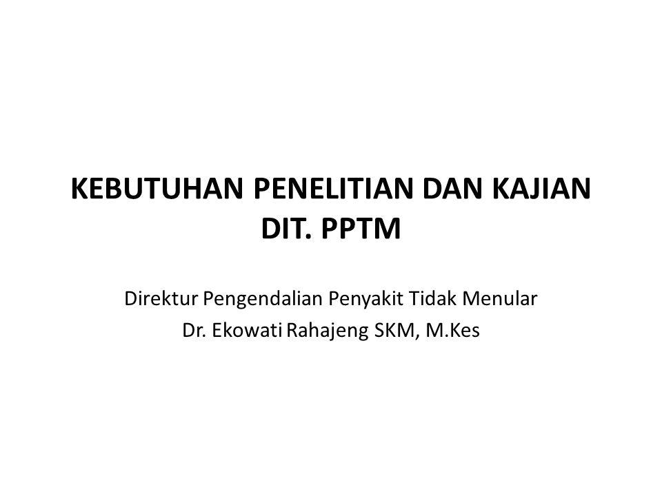 KEBUTUHAN PENELITIAN DAN KAJIAN DIT. PPTM Direktur Pengendalian Penyakit Tidak Menular Dr. Ekowati Rahajeng SKM, M.Kes