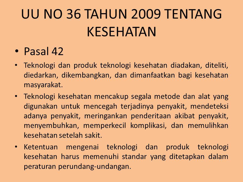 UU NO 36 TAHUN 2009 TENTANG KESEHATAN Pasal 42 Teknologi dan produk teknologi kesehatan diadakan, diteliti, diedarkan, dikembangkan, dan dimanfaatkan