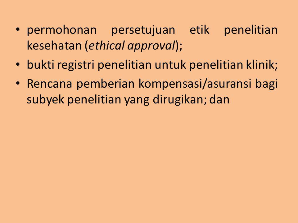 permohonan persetujuan etik penelitian kesehatan (ethical approval); bukti registri penelitian untuk penelitian klinik; Rencana pemberian kompensasi/a
