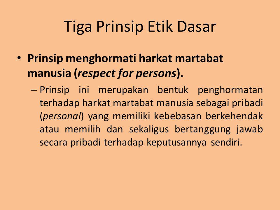 Tiga Prinsip Etik Dasar Prinsip menghormati harkat martabat manusia (respect for persons). – Prinsip ini merupakan bentuk penghormatan terhadap harkat