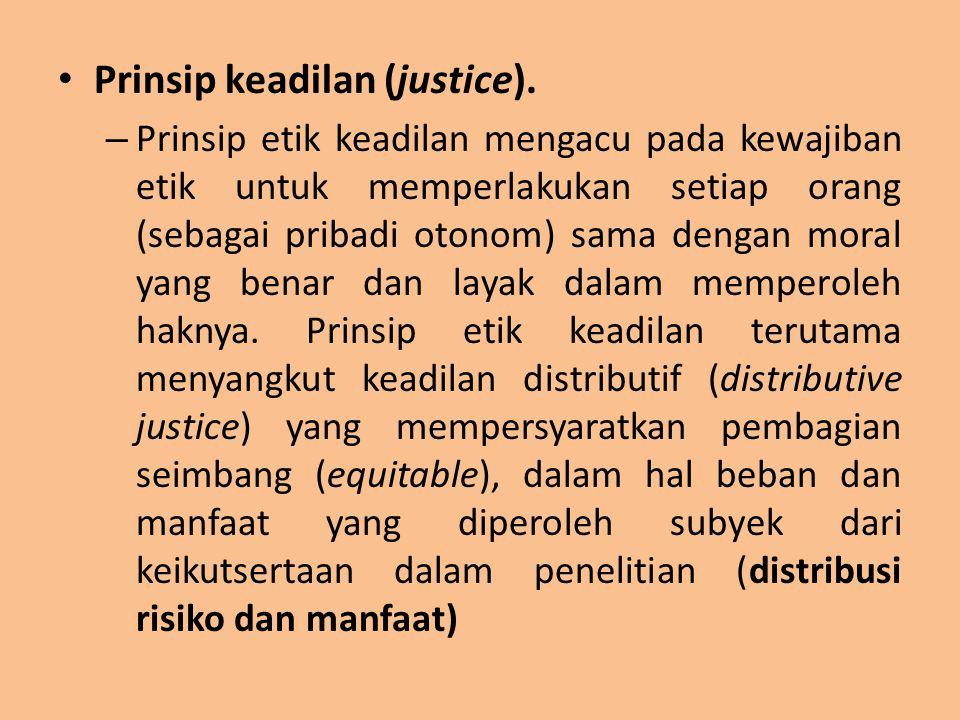 Prinsip keadilan (justice). – Prinsip etik keadilan mengacu pada kewajiban etik untuk memperlakukan setiap orang (sebagai pribadi otonom) sama dengan