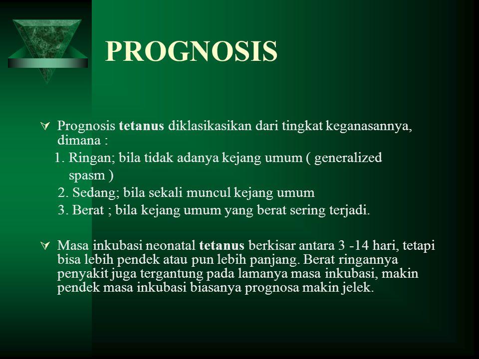PROGNOSIS  Prognosis tetanus diklasikasikan dari tingkat keganasannya, dimana : 1. Ringan; bila tidak adanya kejang umum ( generalized spasm ) 2. Sed