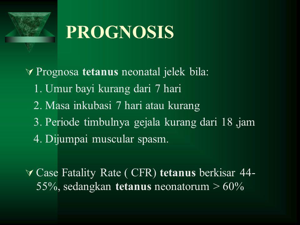 PROGNOSIS  Prognosa tetanus neonatal jelek bila: 1. Umur bayi kurang dari 7 hari 2. Masa inkubasi 7 hari atau kurang 3. Periode timbulnya gejala kura