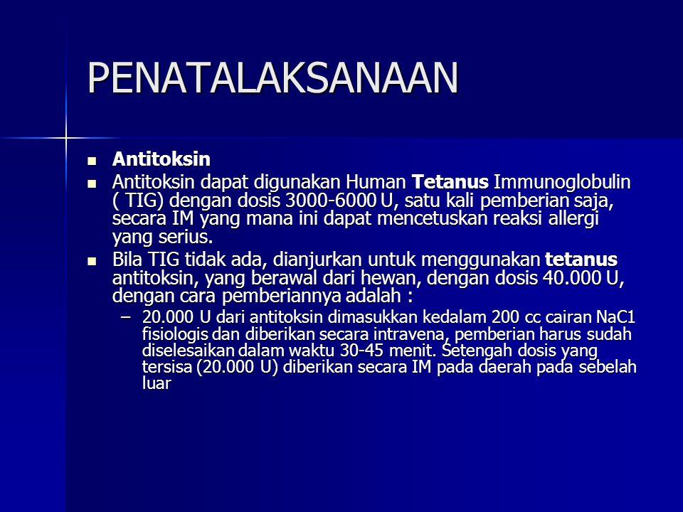 PENATALAKSANAAN Antitoksin Antitoksin Antitoksin dapat digunakan Human Tetanus Immunoglobulin ( TIG) dengan dosis 3000-6000 U, satu kali pemberian saj