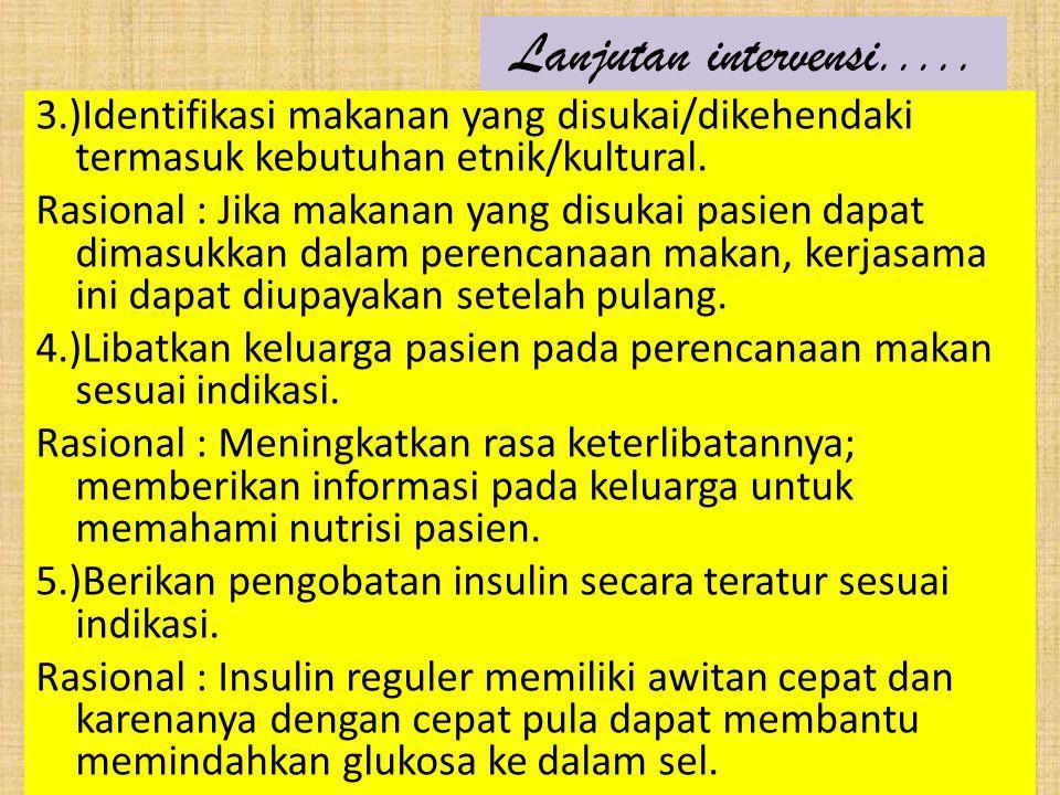 Lanjutan intervensi..... 3.)Identifikasi makanan yang disukai/dikehendaki termasuk kebutuhan etnik/kultural. Rasional : Jika makanan yang disukai pasi