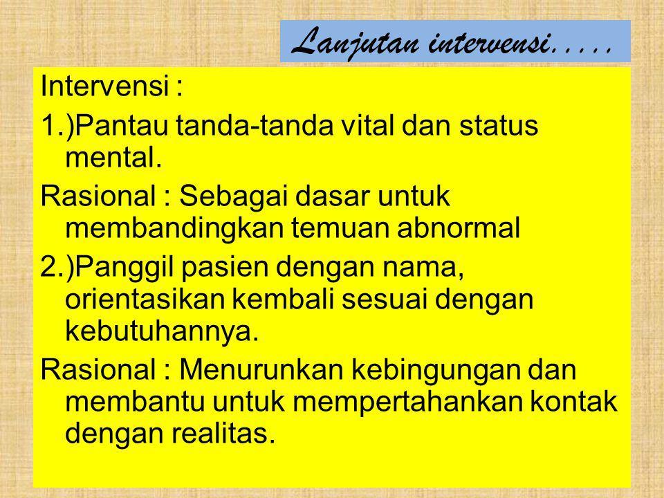 Lanjutan intervensi..... Intervensi : 1.)Pantau tanda-tanda vital dan status mental. Rasional : Sebagai dasar untuk membandingkan temuan abnormal 2.)P