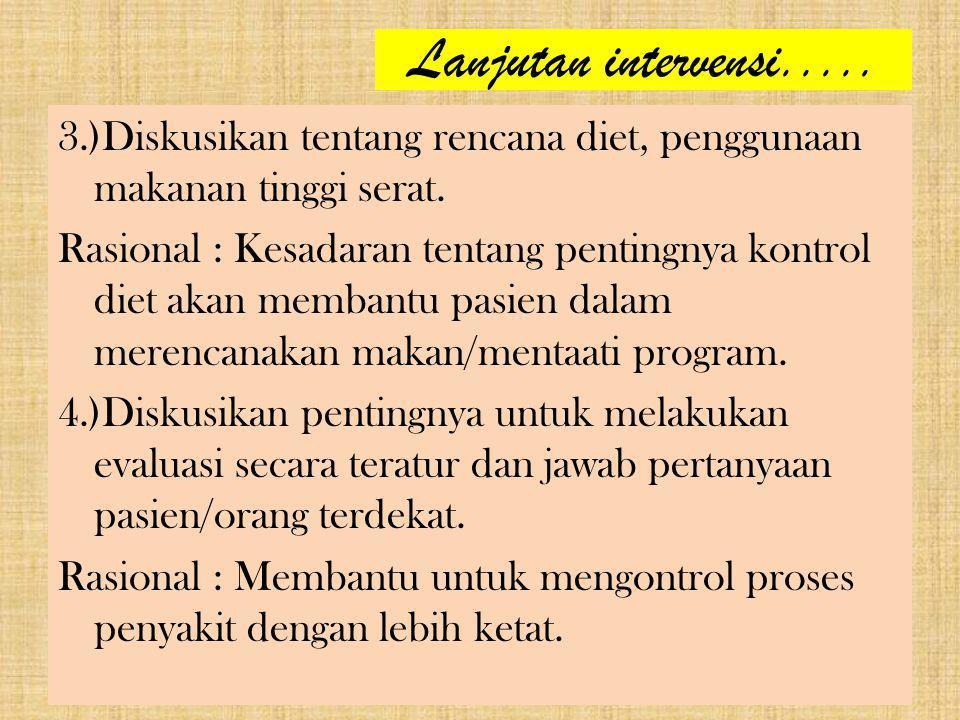 Lanjutan intervensi..... 3.)Diskusikan tentang rencana diet, penggunaan makanan tinggi serat. Rasional : Kesadaran tentang pentingnya kontrol diet aka
