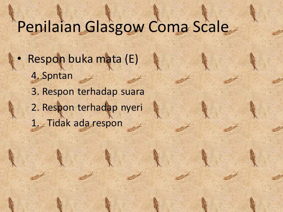 Penilaian Glasgow Coma Scale Respon buka mata (E) 4. Spntan 3. Respon terhadap suara 2. Respon terhadap nyeri 1.Tidak ada respon