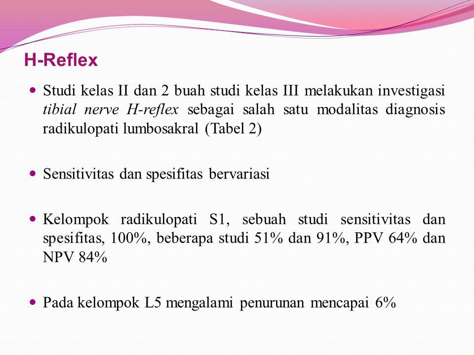 H-Reflex Studi kelas II dan 2 buah studi kelas III melakukan investigasi tibial nerve H-reflex sebagai salah satu modalitas diagnosis radikulopati lumbosakral (Tabel 2) Sensitivitas dan spesifitas bervariasi Kelompok radikulopati S1, sebuah studi sensitivitas dan spesifitas, 100%, beberapa studi 51% dan 91%, PPV 64% dan NPV 84% Pada kelompok L5 mengalami penurunan mencapai 6%