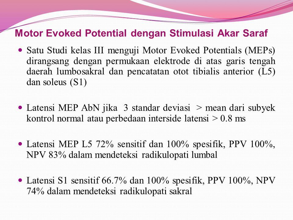 Motor Evoked Potential dengan Stimulasi Akar Saraf Satu Studi kelas III menguji Motor Evoked Potentials (MEPs) dirangsang dengan permukaan elektrode di atas garis tengah daerah lumbosakral dan pencatatan otot tibialis anterior (L5) dan soleus (S1) Latensi MEP AbN jika 3 standar deviasi > mean dari subyek kontrol normal atau perbedaan interside latensi > 0.8 ms Latensi MEP L5 72% sensitif dan 100% spesifik, PPV 100%, NPV 83% dalam mendeteksi radikulopati lumbal Latensi S1 sensitif 66.7% dan 100% spesifik, PPV 100%, NPV 74% dalam mendeteksi radikulopati sakral
