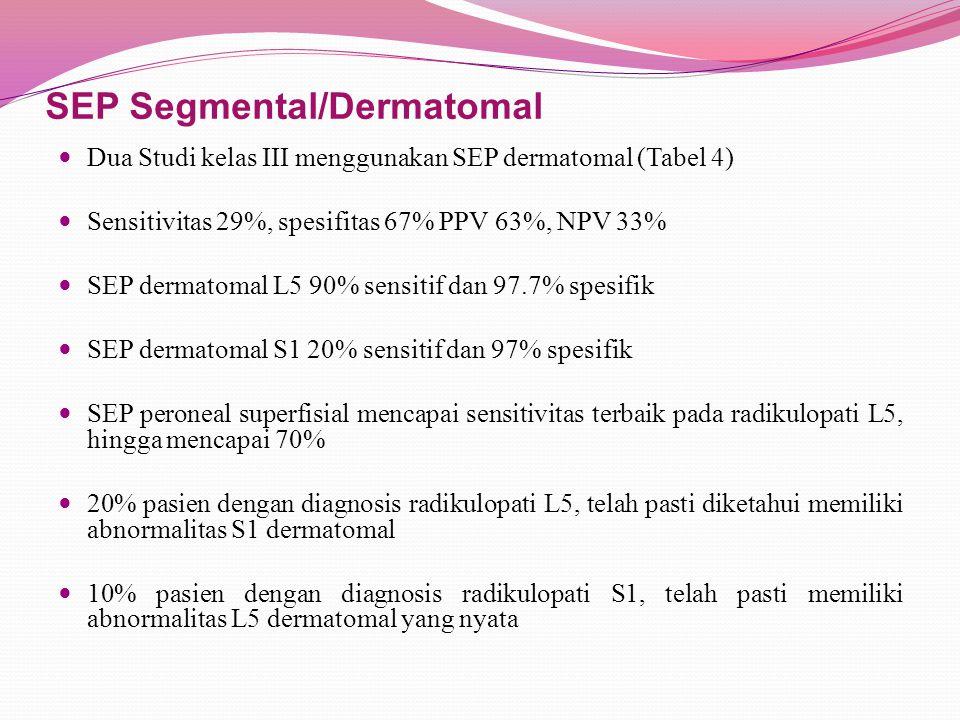 SEP Segmental/Dermatomal Dua Studi kelas III menggunakan SEP dermatomal (Tabel 4) Sensitivitas 29%, spesifitas 67% PPV 63%, NPV 33% SEP dermatomal L5 90% sensitif dan 97.7% spesifik SEP dermatomal S1 20% sensitif dan 97% spesifik SEP peroneal superfisial mencapai sensitivitas terbaik pada radikulopati L5, hingga mencapai 70% 20% pasien dengan diagnosis radikulopati L5, telah pasti diketahui memiliki abnormalitas S1 dermatomal 10% pasien dengan diagnosis radikulopati S1, telah pasti memiliki abnormalitas L5 dermatomal yang nyata