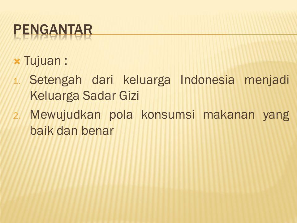  Tujuan : 1. Setengah dari keluarga Indonesia menjadi Keluarga Sadar Gizi 2. Mewujudkan pola konsumsi makanan yang baik dan benar
