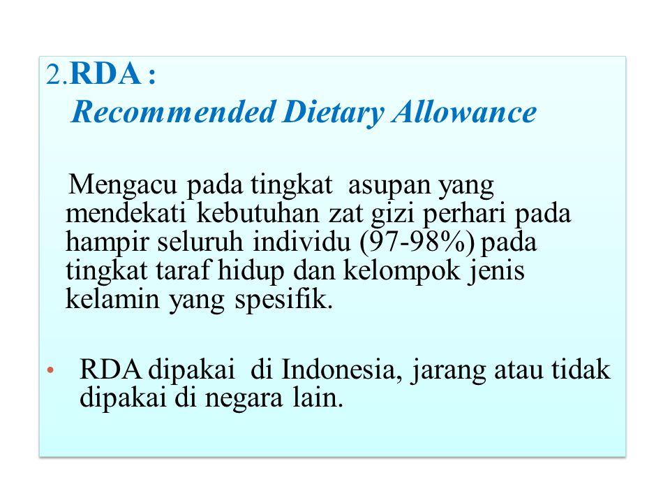 2. RDA : Recommended Dietary Allowance Mengacu pada tingkat asupan yang mendekati kebutuhan zat gizi perhari pada hampir seluruh individu (97-98%) pad