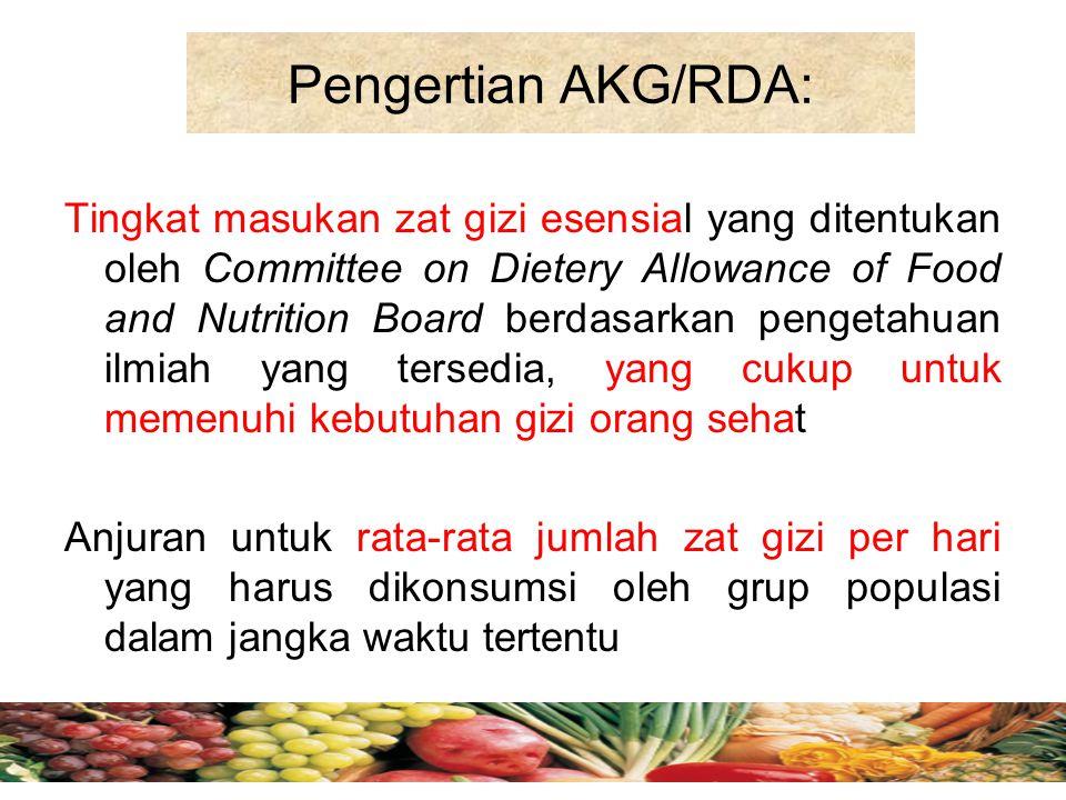 Pengertian AKG/RDA: Tingkat masukan zat gizi esensial yang ditentukan oleh Committee on Dietery Allowance of Food and Nutrition Board berdasarkan peng