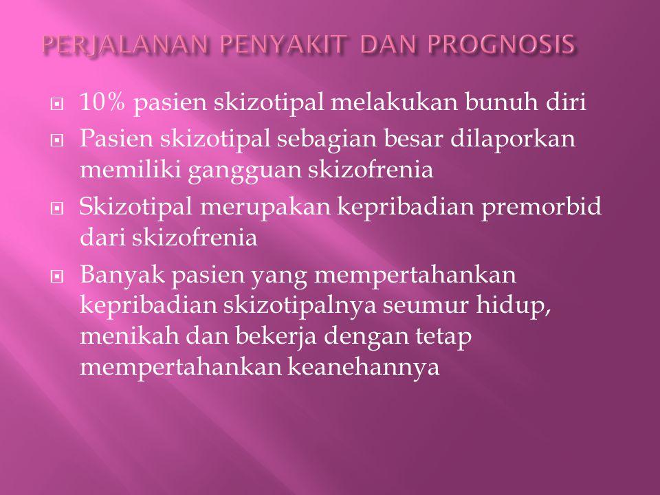  10% pasien skizotipal melakukan bunuh diri  Pasien skizotipal sebagian besar dilaporkan memiliki gangguan skizofrenia  Skizotipal merupakan kepribadian premorbid dari skizofrenia  Banyak pasien yang mempertahankan kepribadian skizotipalnya seumur hidup, menikah dan bekerja dengan tetap mempertahankan keanehannya