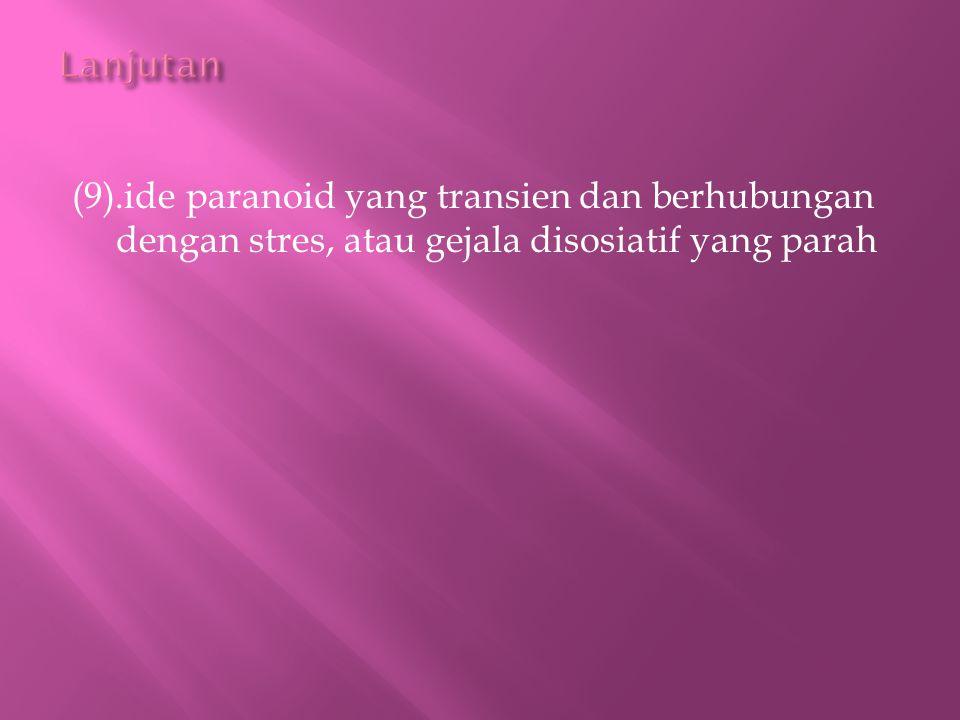 (9).ide paranoid yang transien dan berhubungan dengan stres, atau gejala disosiatif yang parah