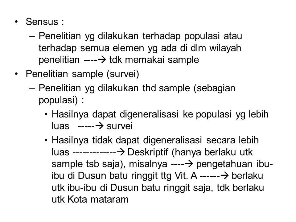 Sensus : –Penelitian yg dilakukan terhadap populasi atau terhadap semua elemen yg ada di dlm wilayah penelitian ----  tdk memakai sample Penelitian sample (survei) –Penelitian yg dilakukan thd sample (sebagian populasi) : Hasilnya dapat digeneralisasi ke populasi yg lebih luas -----  survei Hasilnya tidak dapat digeneralisasi secara lebih luas -------------  Deskriptif (hanya berlaku utk sample tsb saja), misalnya ----  pengetahuan ibu- ibu di Dusun batu ringgit ttg Vit.