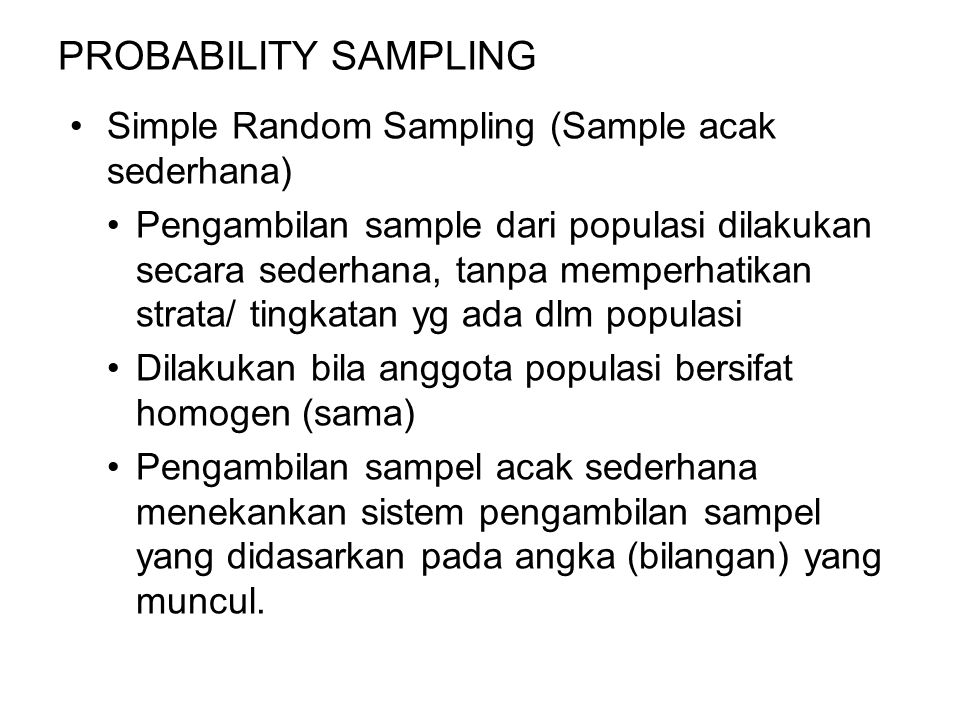 PROBABILITY SAMPLING Simple Random Sampling (Sample acak sederhana) Pengambilan sample dari populasi dilakukan secara sederhana, tanpa memperhatikan strata/ tingkatan yg ada dlm populasi Dilakukan bila anggota populasi bersifat homogen (sama) Pengambilan sampel acak sederhana menekankan sistem pengambilan sampel yang didasarkan pada angka (bilangan) yang muncul.