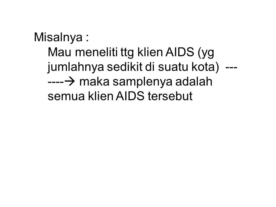 Misalnya : Mau meneliti ttg klien AIDS (yg jumlahnya sedikit di suatu kota) --- ----  maka samplenya adalah semua klien AIDS tersebut