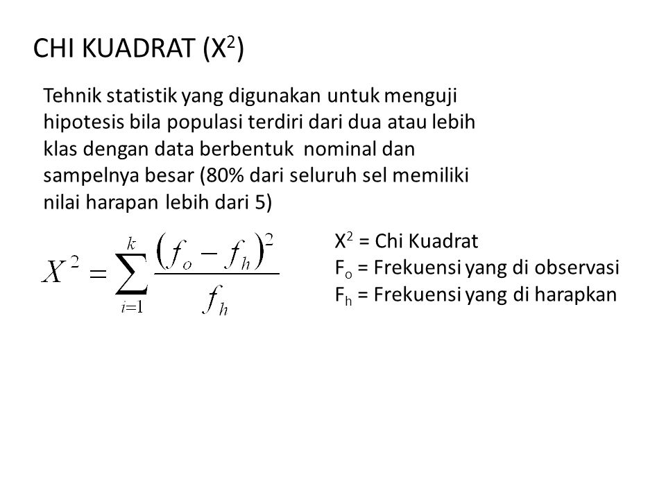 CHI KUADRAT (X 2 ) X 2 = Chi Kuadrat F o = Frekuensi yang di observasi F h = Frekuensi yang di harapkan Tehnik statistik yang digunakan untuk menguji hipotesis bila populasi terdiri dari dua atau lebih klas dengan data berbentuk nominal dan sampelnya besar (80% dari seluruh sel memiliki nilai harapan lebih dari 5)
