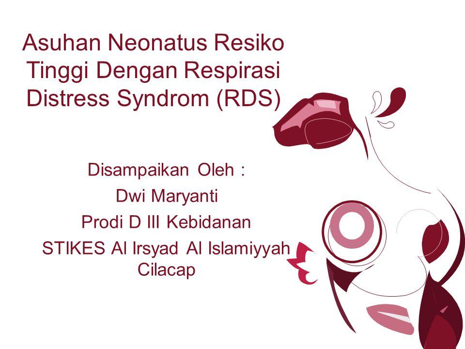 Asuhan Neonatus Resiko Tinggi Dengan Respirasi Distress Syndrom (RDS) Disampaikan Oleh : Dwi Maryanti Prodi D III Kebidanan STIKES Al Irsyad Al Islami