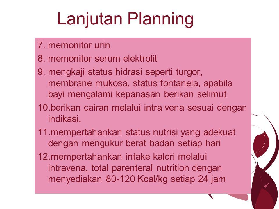 Lanjutan Planning 7.memonitor urin 8.memonitor serum elektrolit 9.mengkaji status hidrasi seperti turgor, membrane mukosa, status fontanela, apabila b