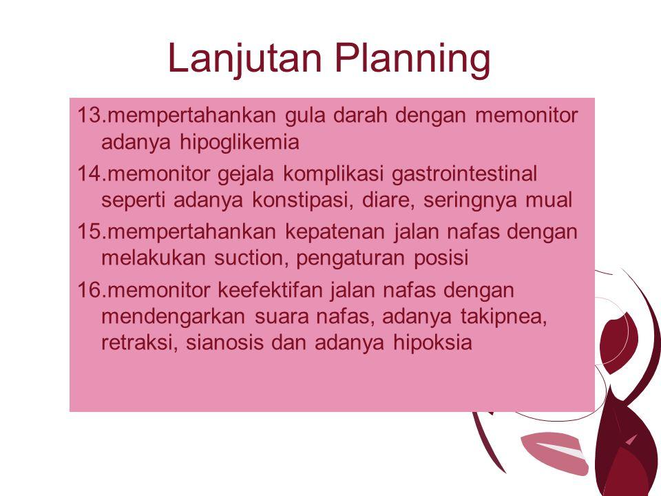 Lanjutan Planning 13.mempertahankan gula darah dengan memonitor adanya hipoglikemia 14.memonitor gejala komplikasi gastrointestinal seperti adanya kon