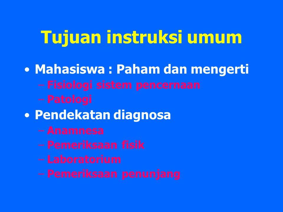 Tujuan instruksi umum Mahasiswa : Paham dan mengerti –Fisiologi sistem pencernaan –Patologi Pendekatan diagnosa –Anamnesa –Pemeriksaan fisik –Laboratorium –Pemeriksaan penunjang