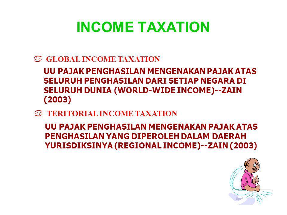 INCOME TAXATION UU PAJAK PENGHASILAN MENGENAKAN PAJAK ATAS SELURUH PENGHASILAN DARI SETIAP NEGARA DI SELURUH DUNIA (WORLD-WIDE INCOME)--ZAIN (2003) a GLOBAL INCOME TAXATION a TERITORIAL INCOME TAXATION UU PAJAK PENGHASILAN MENGENAKAN PAJAK ATAS PENGHASILAN YANG DIPEROLEH DALAM DAERAH YURISDIKSINYA (REGIONAL INCOME)--ZAIN (2003)