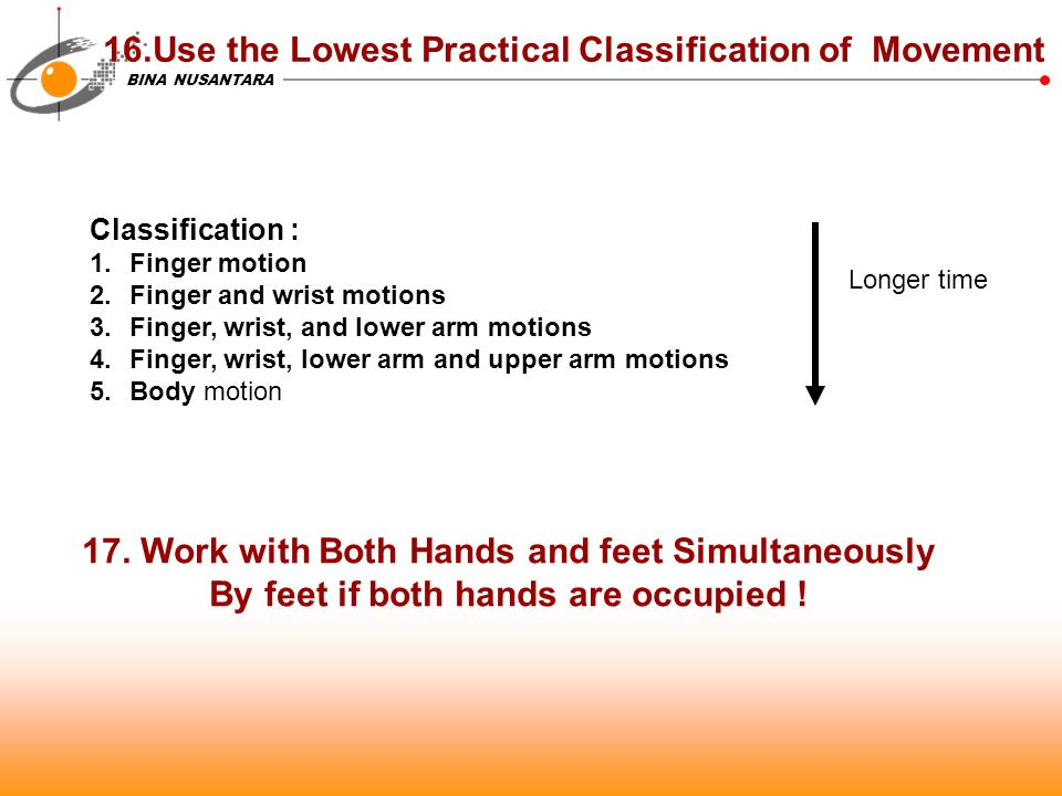 BINA NUSANTARA 16.Use the Lowest Practical Classification of Movement 17. Work with Both Hands and feet Simultaneously By feet if both hands are occup