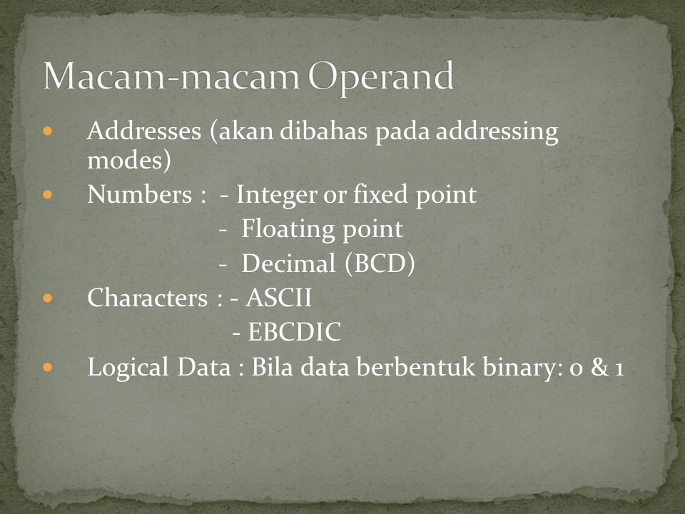 Addresses (akan dibahas pada addressing modes) Numbers : - Integer or fixed point - Floating point - Decimal (BCD) Characters : - ASCII - EBCDIC Logic