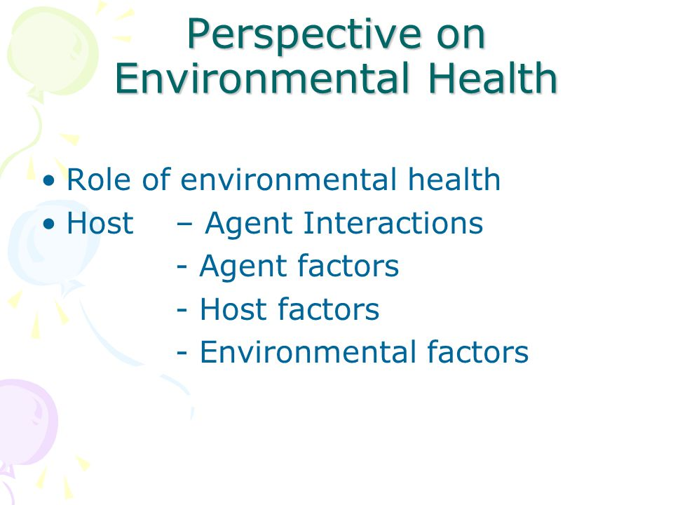 Perspective on Environmental Health Role of environmental health Host – Agent Interactions - Agent factors - Host factors - Environmental factors